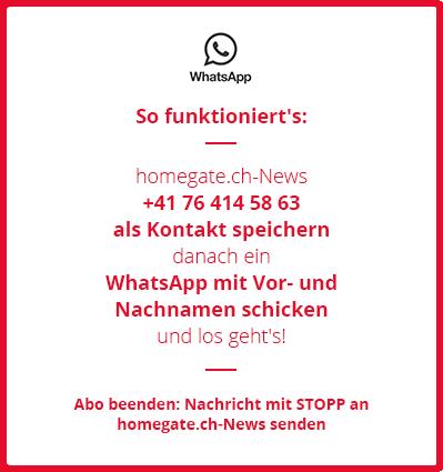"""So funktioniert's: homegate.ch-News +41 76 414 58 63 als Kontakt speichern Danach ein WhatsApp mit Vor- und Nachnamen schicken und los geht's! Um das Abo zu beenden einfach eine Nachricht mit STOPP an """"homegate.ch-News"""" senden."""