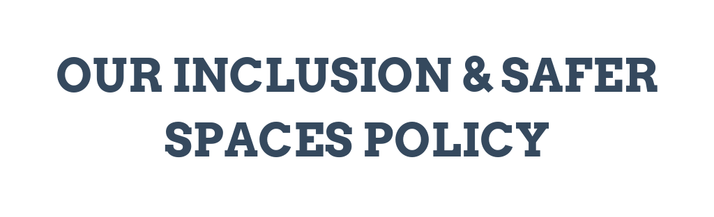 Our inclusion and safe space policy