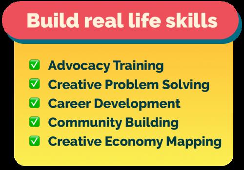 Build real life skills! ☑️ Advocacy Training ☑️ Creative Problem Solving ☑️ Career Development ☑️ Community Building ☑️ Creative Economy Mapping