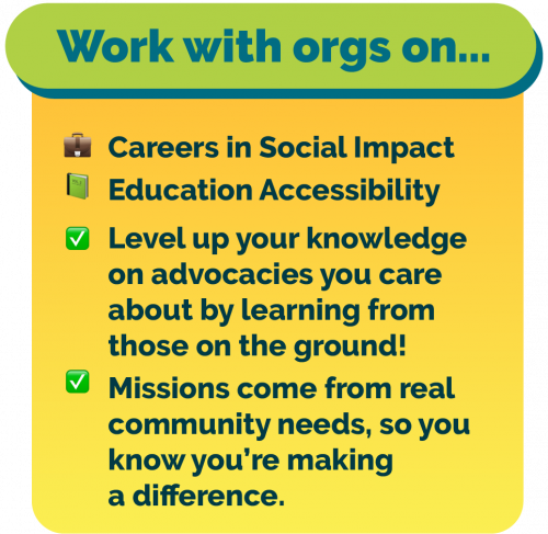 Work with orgs on Careers in Social Impact and Education Accessibility! Level up your knowledge about advocacies you care about by learning from people working on the ground! All missions come from real community needs, so you know you're making a difference.