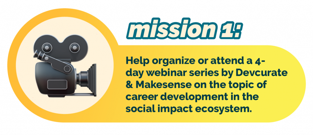 Mission 1: help organize or attend a 4-day webinar series by Devcurate and Makesense on the topic of career development in the social impact ecosystem.