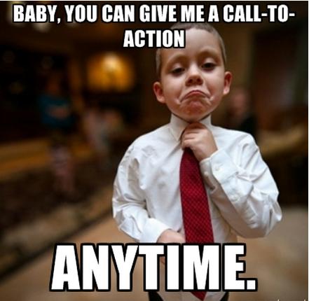 Детка, я приму твой призыв к действию в любое время.