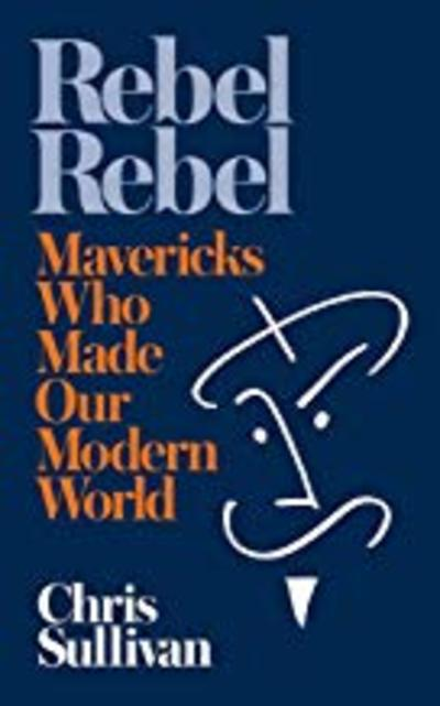 Rebel Rebel: How Mavericks Made the Modern World by Chris