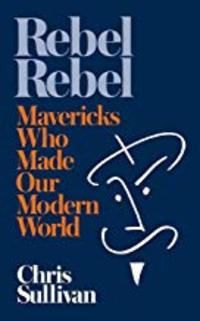 Cover of Rebel Rebel: How Mavericks Made the Modern World