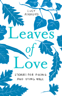 Cover of Leaves Of Love: Stories for Ageing & Dying Well
