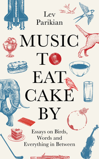 Cover of Music to Eat Cake By: Essays on Birds, Words and Everything in Between