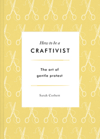 Cover of How To Be A Craftivist: the art of gentle protest