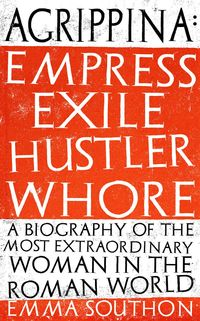 Cover of Agrippina: Empress, Exile, Hustler, Whore
