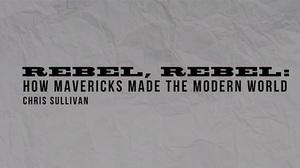 Rebel Rebel: How Mavericks Made the Modern World