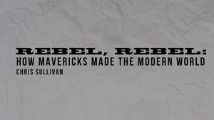 Rebel Rebel: How Mavericks Made the Modern World