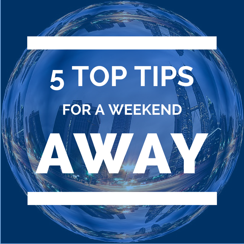 5 top tips for a weekend away