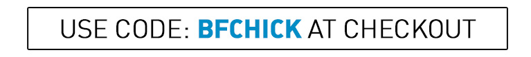 enter code: BFCHICK to claim your discount