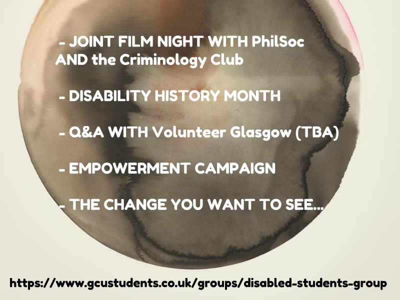 Disabled students 2018 - Joint Film night with PhilSoc and the criminology club; Disability History Month; Q&A with volunteer Scotland (TBC); Empowerment Campaign; The changes you want to see