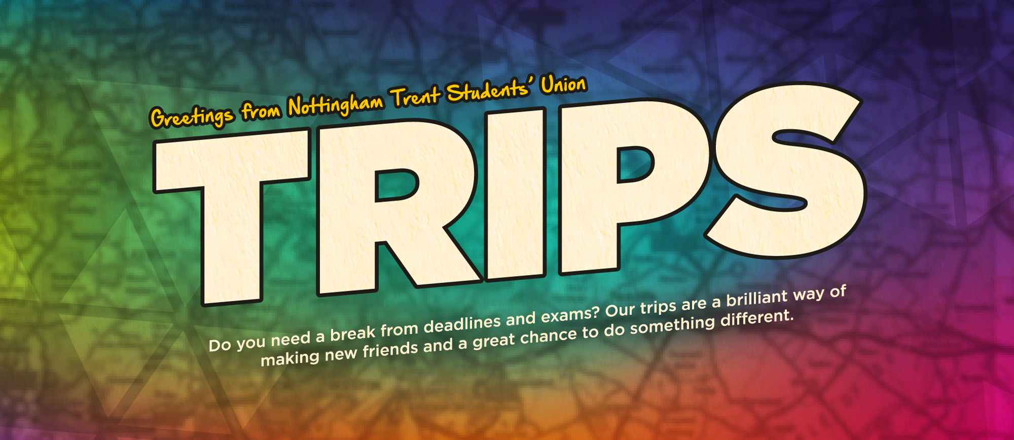 Greetings from Nottingham Trent Students' Union. Trips. Do you need a break from deadlines and exams? Our trips are a brilliant way of making new friends and a great chance to do something different.