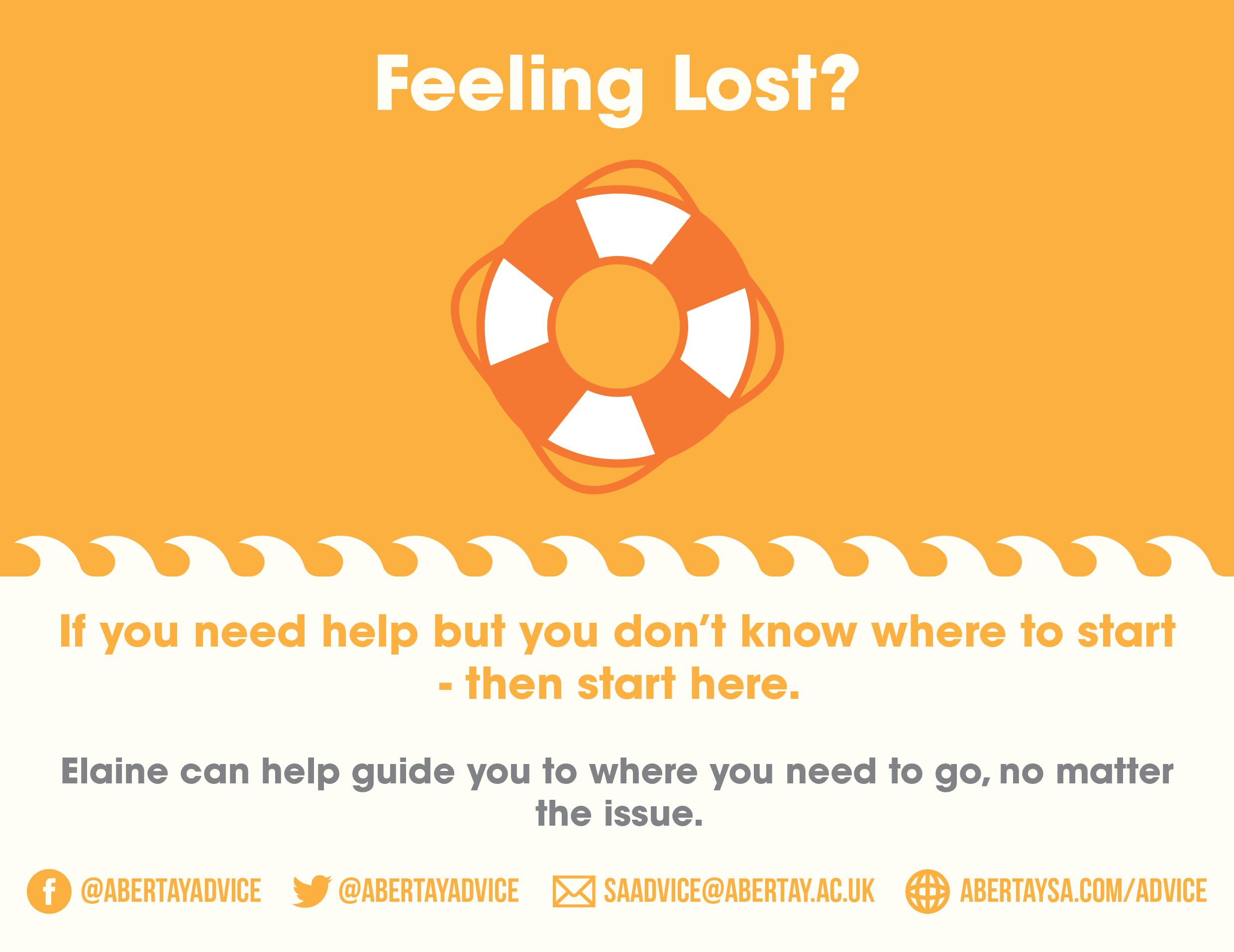 Feeling Lost? If you need help but you don't know where to start - then start here. Elaine can help guide you to where you need to go, no matter the issue. Contact us via facebook or twitter @abertayadvice, email at SAAdvice@abertay.ac.uk, or pop into the office (accross from the main lecture theatre, for a visit.