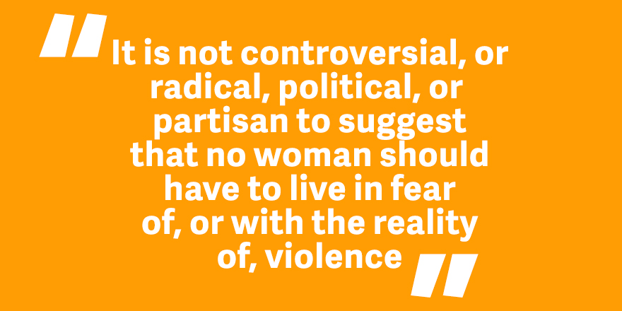"Quote on orange background. ""It's not controversial, or radical, political, or partisan to suggest that no women should have to live in fear of or with the reality of, violence"""