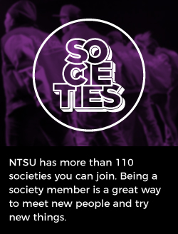 NTSU has more than 110 societies you can join. Being a society member is a great away to meet new people and try new things.