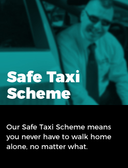 Safe Taxi Scheme: Our Safe Taxi Scheme means you never have to walk home alone, no matter what.