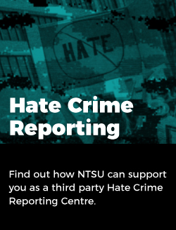 Hate crime reporting: Find out how NTSU can support you as a third party Hate Crime Reporting Centre.