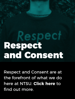 Respect and consent: Respect and consent are at the forefront of what we do here at NTSU. Click here to find out more.