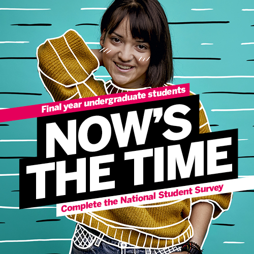 Final year undergraduate students NOW'S THE TIME Complete the National Student Survey