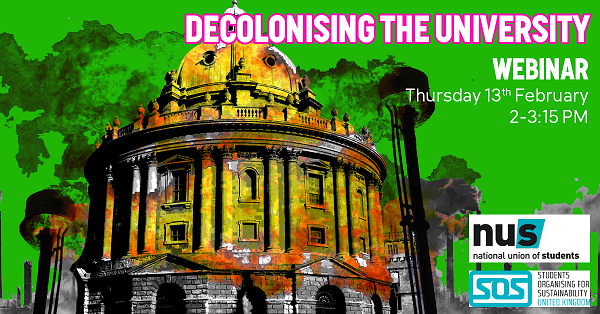 Graphic sharing details of the 'Decolonising the University' webinar taking place during People & Planet's Go Green Week - Thursday 13th February, 2-3.15pm