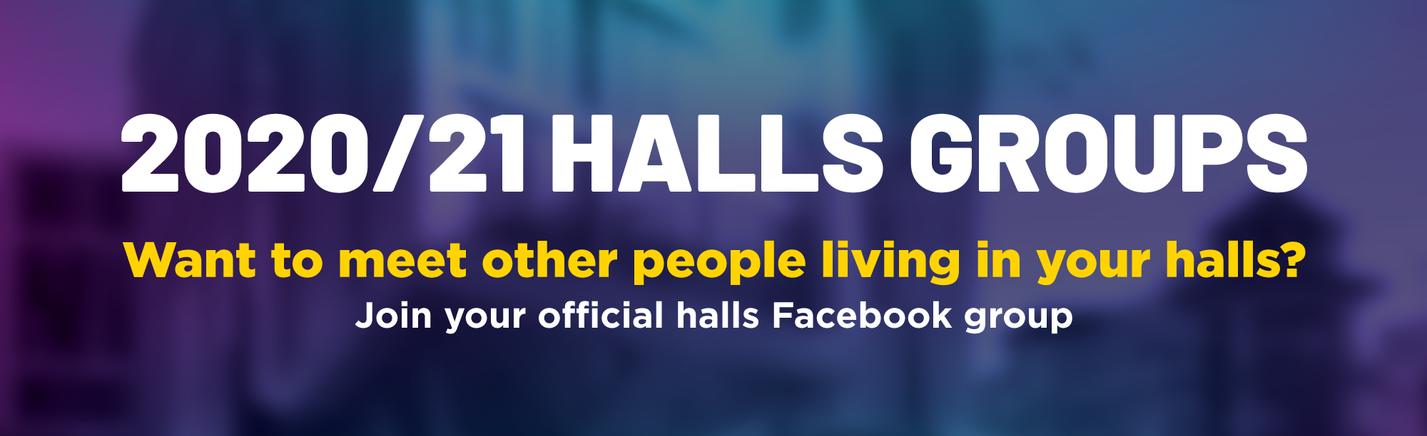 2020/21 Halls groups, want to meet other people living in your halls? Join your official halls Facebook group