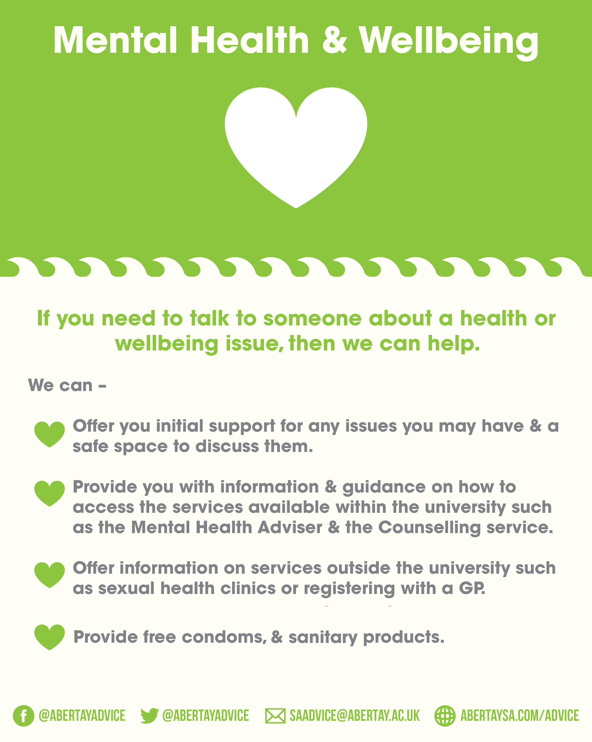 Mental Health & Wellbeing. If you need to talk to someone about a health or wellbeing issue, then we can help. We can; offer you initial support for any issues you may have & a safe space to discuss them; provide you with information & guidance on how to access the services available within the university such as the Mental Health Adviser & the Counselling service; Offer information on services outside the university such as sexual health clinics or registering with a GP. Provide free condoms, pregancy test kits & sanitary products. Contact us on Facebook or Twitter @abertayadvice, on email at saadvice@abertay.ac.uk, or pop into the office (across from the main lecture theatre for a chat.