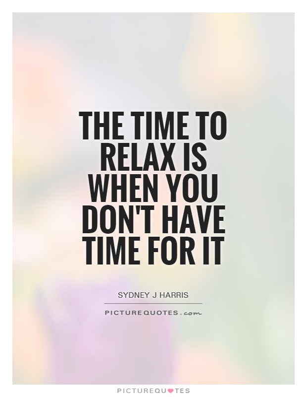 The time to relax is when you don't have time for it
