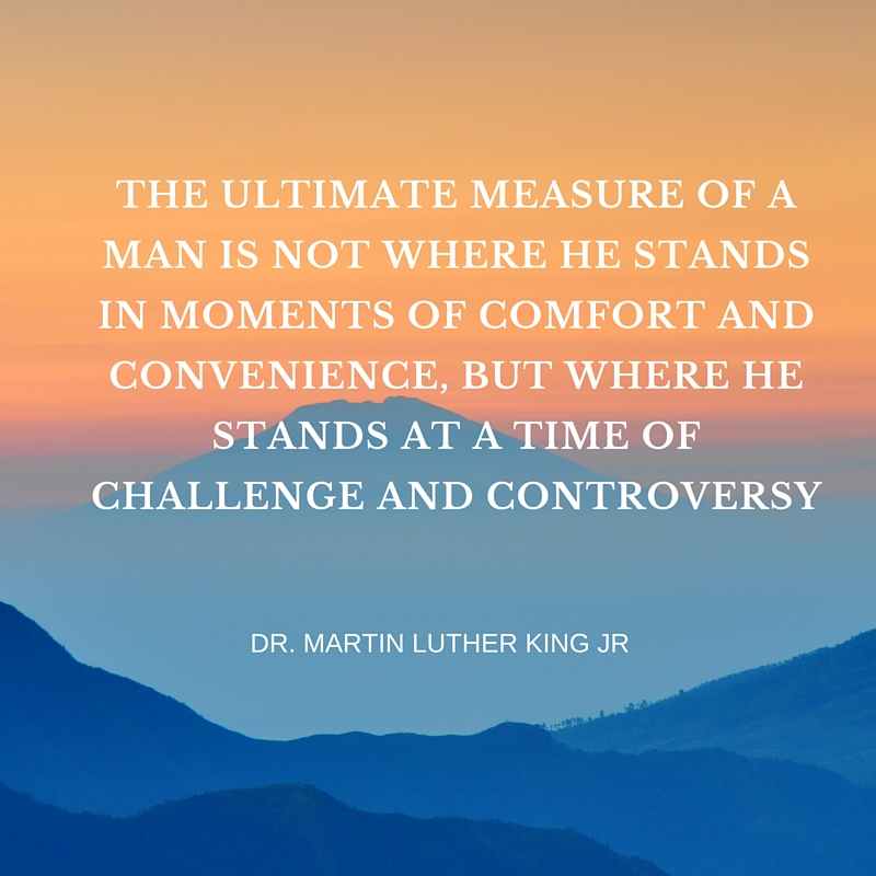 The ultimate measure of a man is not where he stands in moments of comfort and convenience, but where he stands at a time of challenge and controversy