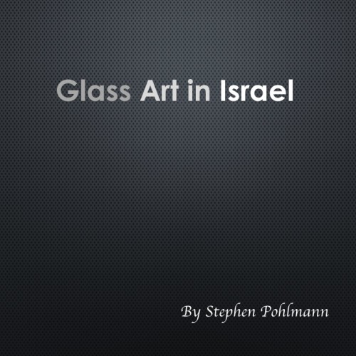 Glass Art in Israel by Stephen Pohlmann - Illustrated by Various artists - Ourboox.com