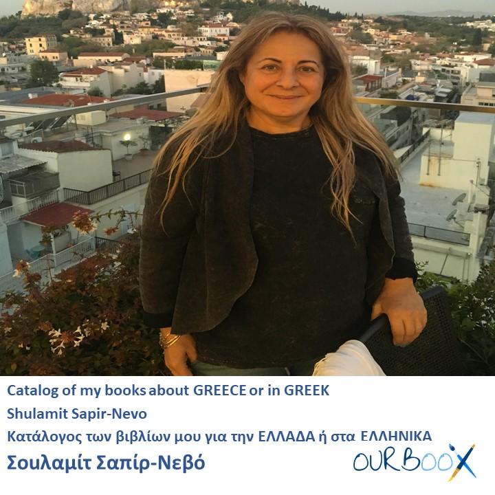 Catalog of my books about GREECE or in GREEK Shulamit Sapir-Nevo Κατάλογος των βιβλίων μου για την ΕΛΛΑΔΑ ή στα ΕΛΛΗΝΙΚΑ Σοuλαμίτ Σαπίρ-Νεβό by Shulamit Sapir-Nevo - Illustrated by Shulamit Sapir- Nevo - Ourboox.com
