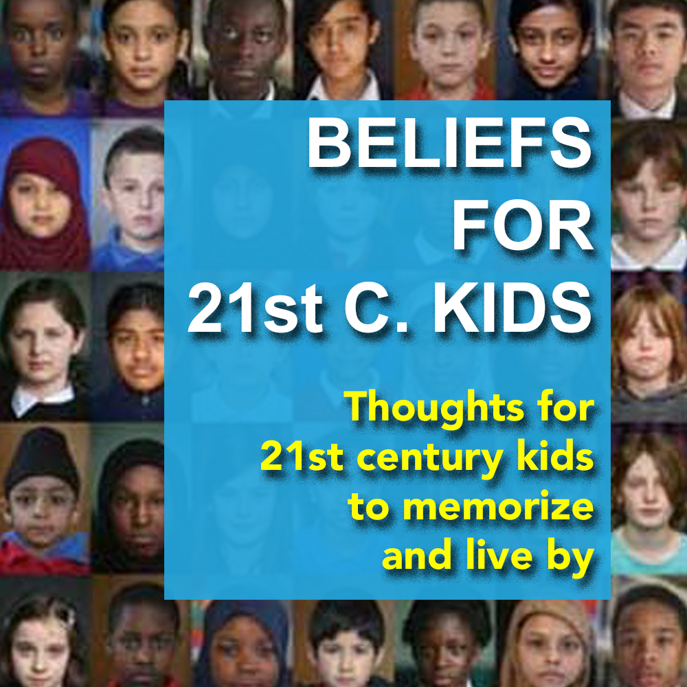 BELIEFS FOR 21st C. KIDS: ………………………………………………………………………Thoughts for 21st c. kids to memorize and live by by The Global Future Education Foundation - Ourboox.com