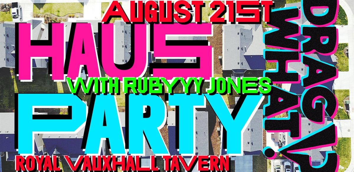 DRAG WHAT!? HAUSPARTY with special guest Rubyyy Jones at Royal Vauxhall Tavern! tickets