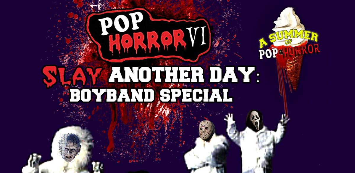 PopHorror VI: Slay Another Day (Boyband Special)