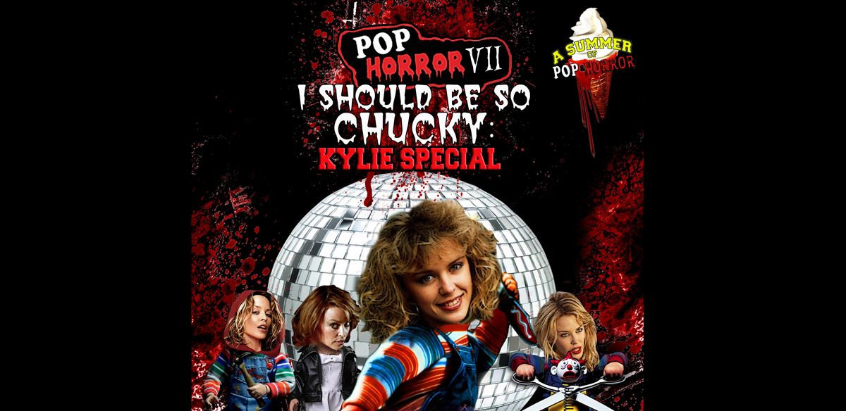 PopHorror VII: I Should Be So Chucky - A Kylie Extravaganza!