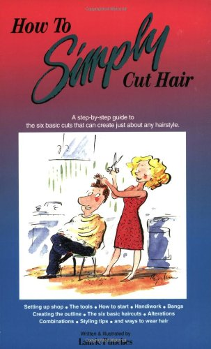 Laurie Punches, How to Simply Cut Hair: A Step by Step Guide to the Six Basic Haircuts That Can Be Combined or Altered to Create Just About Any Hairstyle