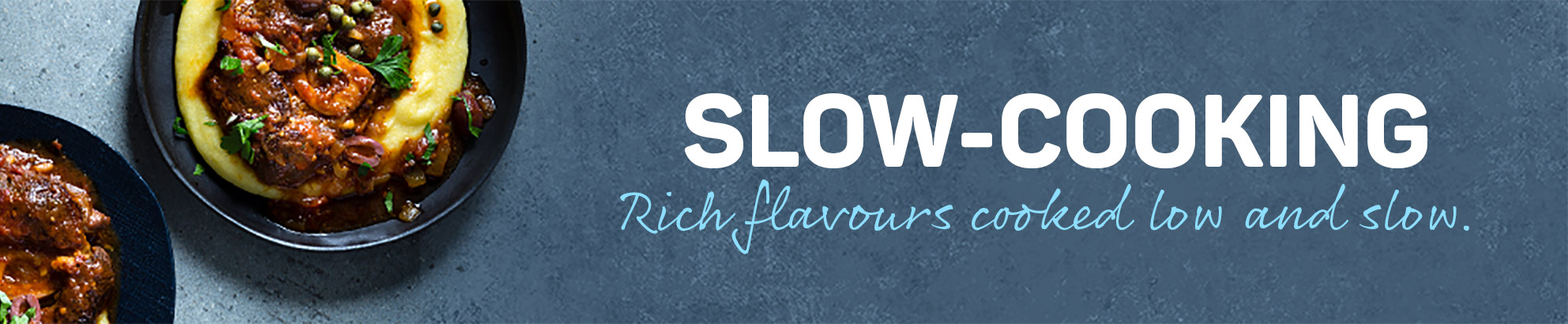 Slow-cooking - Rich flavours cooked low and slow