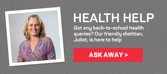 Health help. Got any back-to-school health queries? Our friendly dietitian, Juliet, is here to help. Ask away