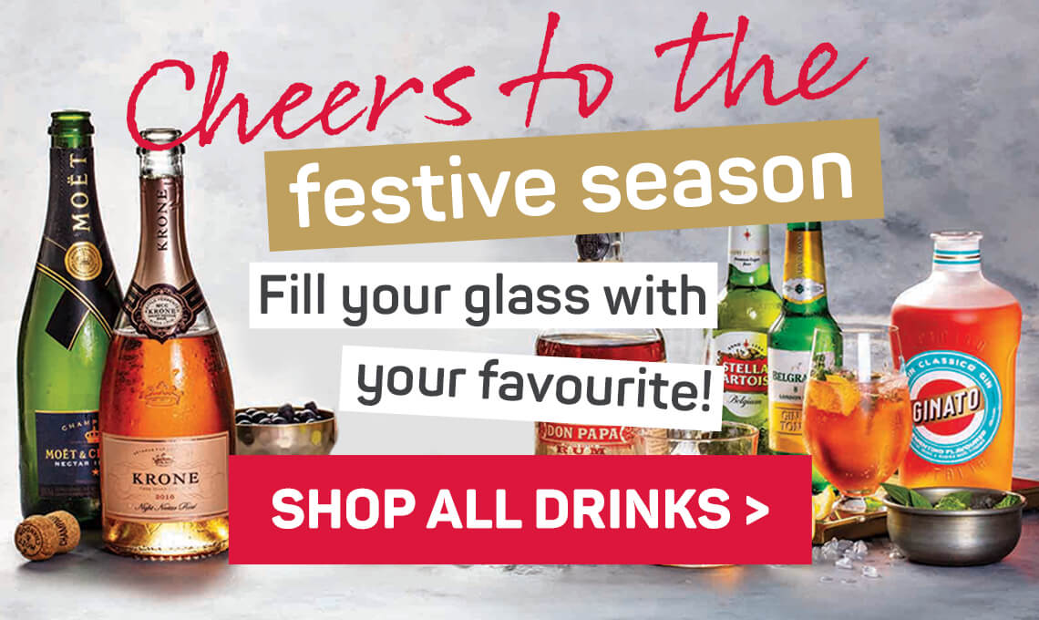Cheers to the festive season. Fill your glass with your favourite! Shop all drinks