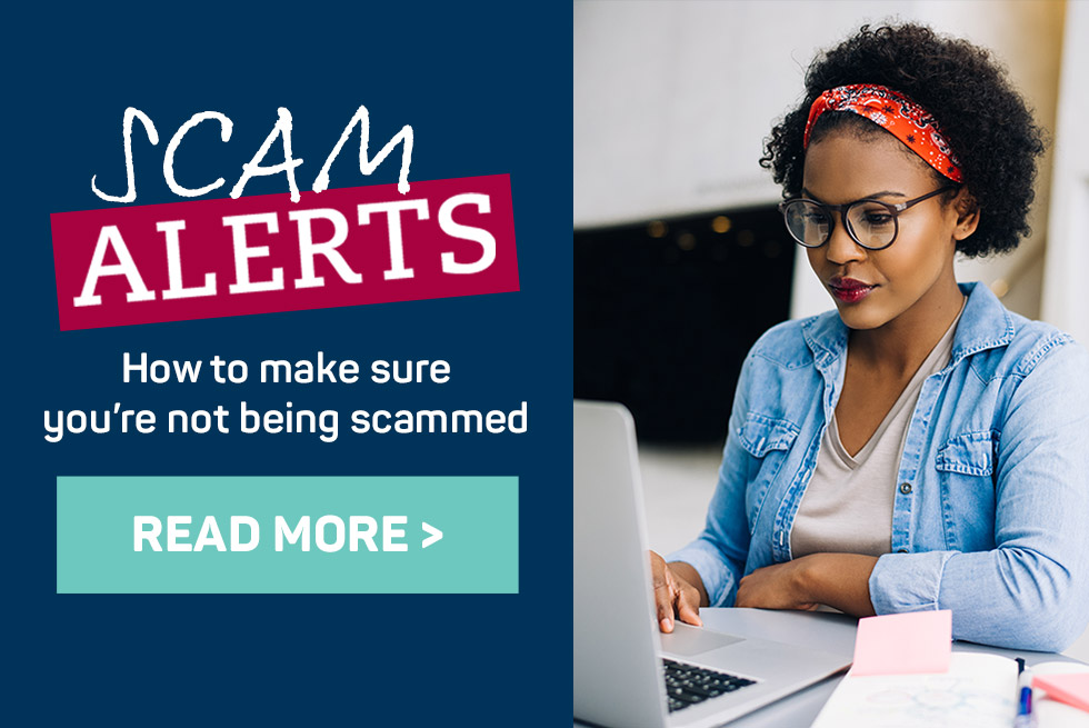 Scam alerts. How to make sure you're not being scammed. Read more