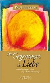 """Paul Ferrini """"Die Gegenwart Der Liebe - Die Vollendung Des Kurses In Spiritueller Meisterschaft"""""""