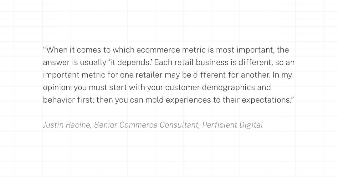 When it comes to which ecommerce metric is most important, the answer is usually 'it depends.' Each retail business is different, so an important metric for one retailer may be different for another. In my opinion: you must start with your customer demographics and behavior first; then you can mold experiences to their expectations.