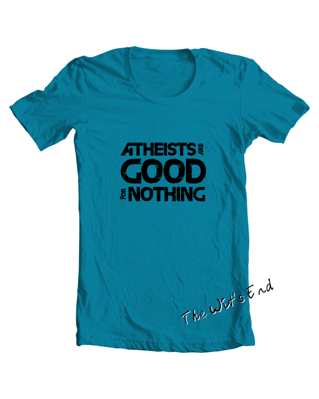 Atheists are good for nothing tee shirt example