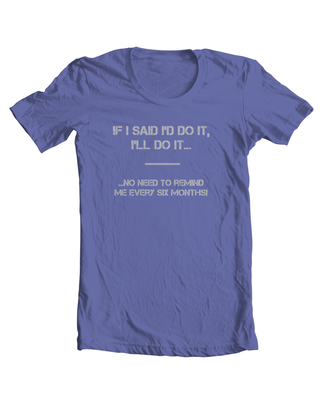 If I Said I'd Do It, I'll Do It... ...No Need To Remind Me Every Six Months! tee shirt example