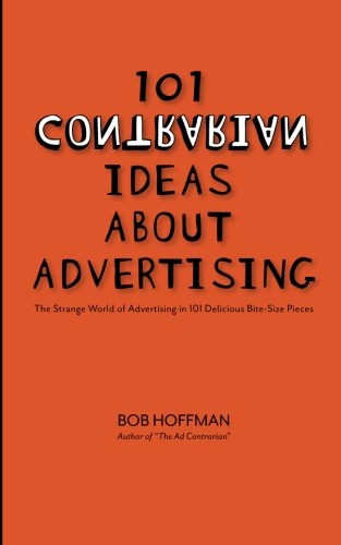 101 Contrarian Ideas About Advertising: The strange world of advertising in 101 delicious bite-size pieces