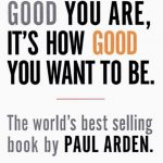 📖 It's Not How Good You Are, It's How Good You Want To Be: The world's best-selling book by Paul Arden