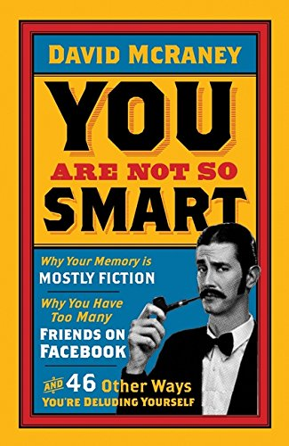 📖 You Are Not So Smart: Why Your Memory Is Mostly Fiction, Why You Have Too Many Friends On Facebook And 46 Other Ways You're Deluding Yourself