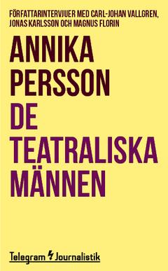De teatraliska männen : Författarintervjuer med Carl-Johan Vallgren, Jonas Karlsson och Magnus Florin av Annika Persson