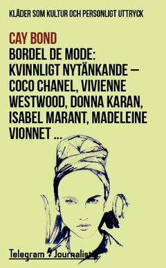 Bordel de mode : kläder som kultur och personligt uttryck - kvinnligt nytänkande : Coco Chanel, Vivienne Westwood, Donna Karan, Isabel Marant, Madeleine Vionnet … av Cay Bond
